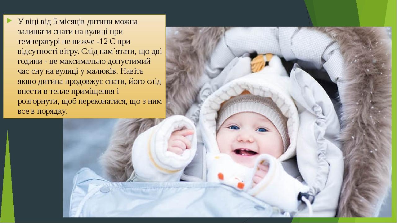 У віці від 5 місяців дитини можна залишати спати на вулиці при температурі не нижче -12 С при відсутності вітру. Слід пам`ятати, що дві години - це...