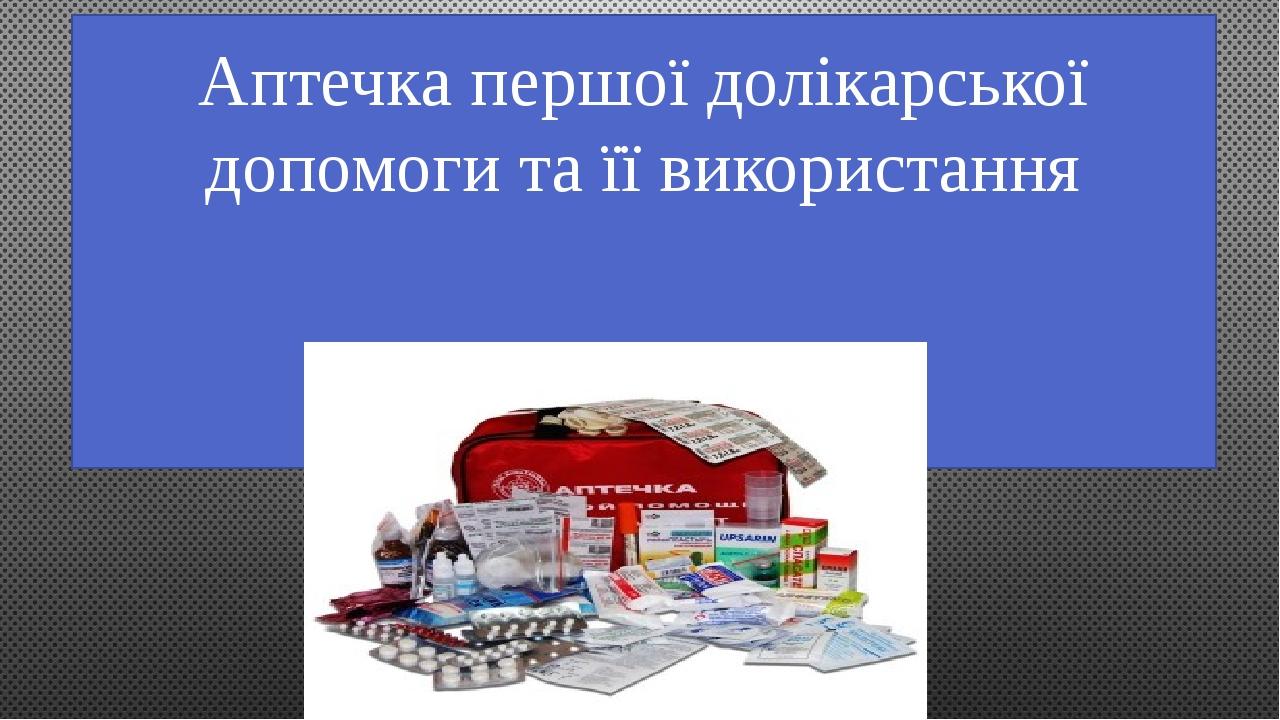 Аптечка першої долікарської допомоги та її використання