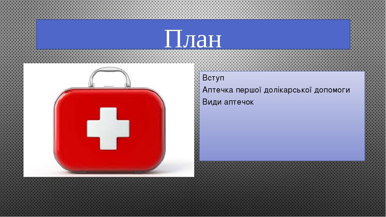 План Вступ Аптечка першої долікарської допомоги Види аптечок