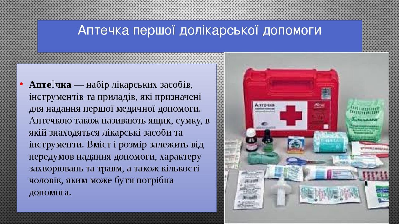 Аптечка першої долікарської допомоги Апте́чка— набірлікарських засобів, інструментів та приладів, які призначені для наданняпершої медичної допо...