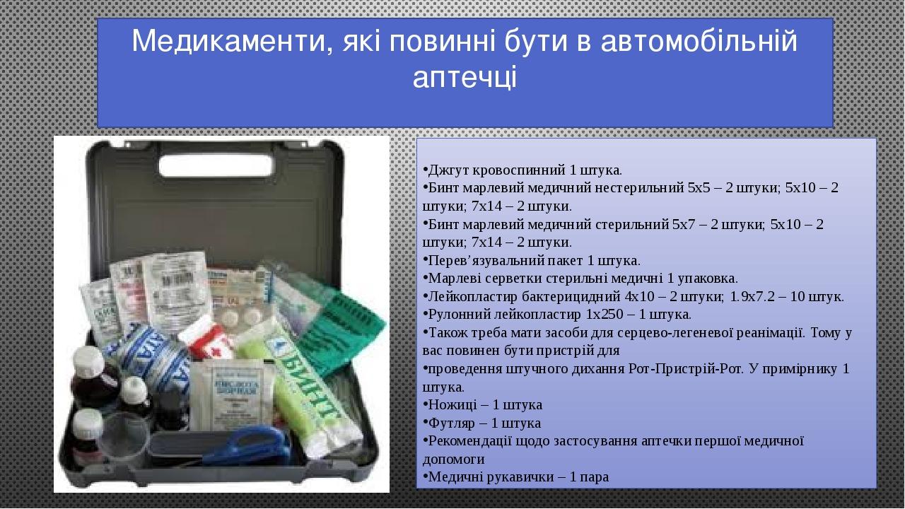Медикаменти, які повинні бути в автомобільній аптечці Джгут кровоспинний 1 штука. Бинт марлевий медичний нестерильний 5х5 – 2 штуки; 5х10 – 2 штуки...