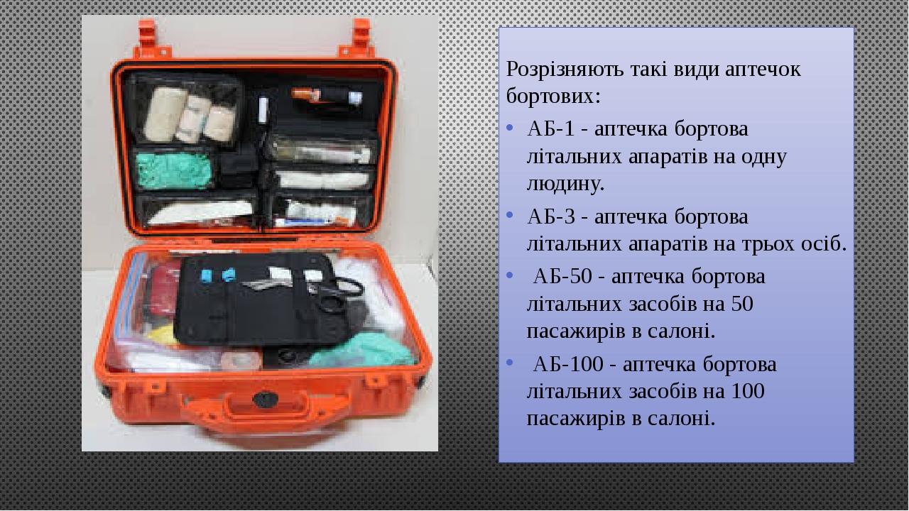Розрізняють такі види аптечок бортових: АБ-1 - аптечка бортова літальних апаратів на одну людину. АБ-3 - аптечка бортова літальних апаратів на трьо...