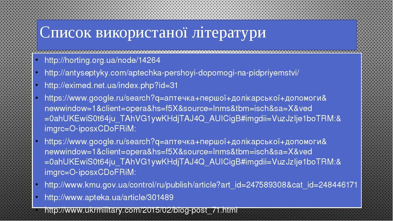 Список використаної літератури http://horting.org.ua/node/14264 http://antyseptyky.com/aptechka-pershoyi-dopomogi-na-pidpriyemstvi/ http://eximed.n...