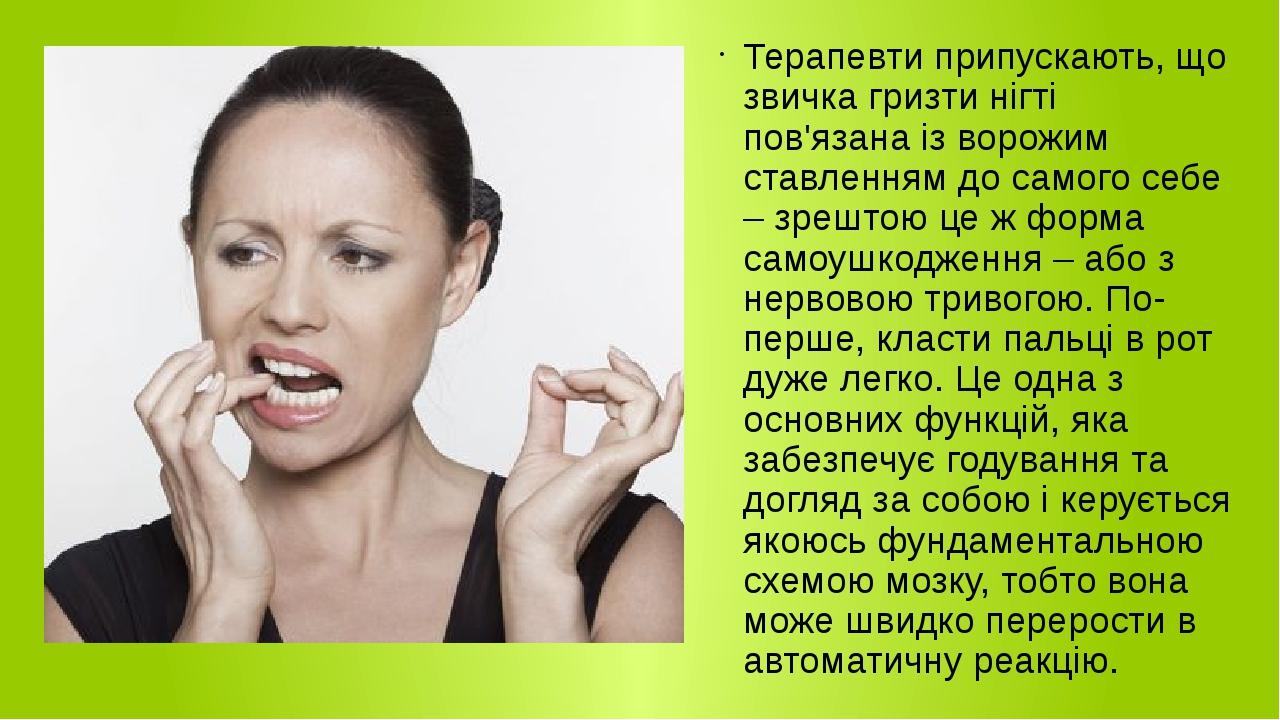 Терапевти припускають, що звичка гризти нігті пов'язана із ворожим ставленням до самого себе – зрештою це ж форма самоушкодження – або з нервовою т...