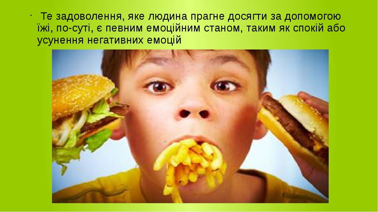 Те задоволення, яке людина прагне досягти за допомогою їжі, по-суті, є певним емоційним станом, таким як спокій або усунення негативних емоцій