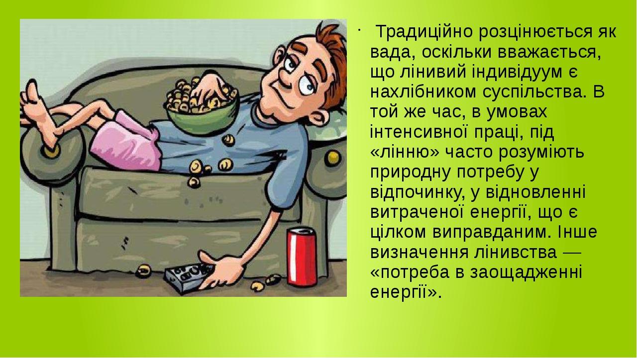 Традиційно розцінюється як вада, оскільки вважається, що лінивий індивідуум є нахлібником суспільства. В той же час, в умовах інтенсивної праці, пі...