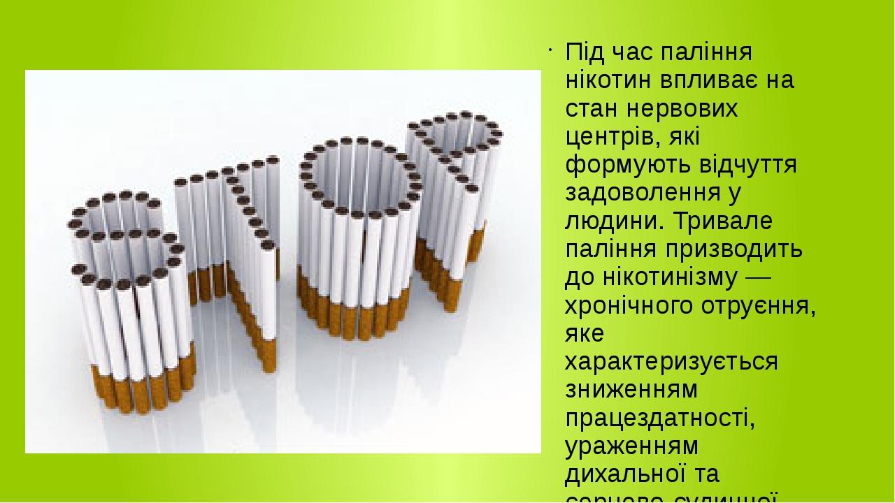 Під час паління нікотин впливає на стан нервових центрів, які формують відчуття задоволення у людини. Тривале паління призводить до нікотинізму — х...