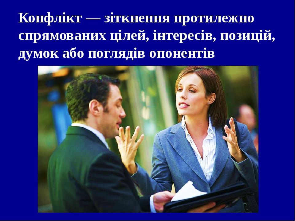 Конфлікт— зіткнення протилежно спрямованих цілей, інтересів, позицій, думок або поглядів опонентів