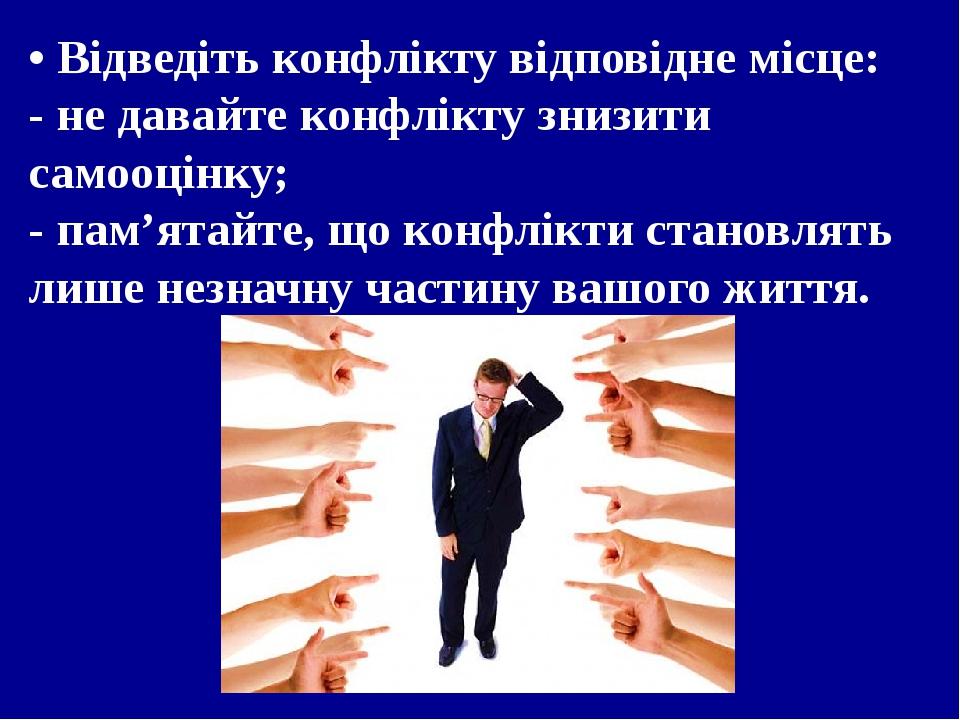 • Відведіть конфлікту відповідне місце: - не давайте конфлікту знизити самооцінку; - пам'ятайте, що конфлікти становлять лише незначну частину вашо...