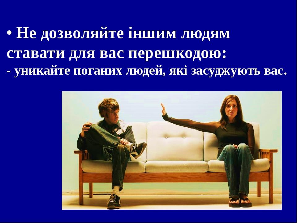 • Не дозволяйте іншим людям ставати для вас перешкодою: - уникайте поганих людей, які засуджують вас.