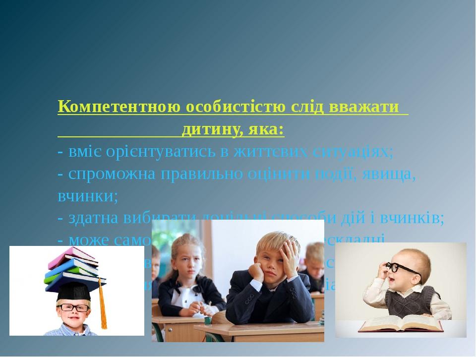 Компетентною особистістю слід вважати дитину, яка: - вміє орієнтуватись в життєвих ситуаціях; - спроможна правильно оцінити події, явища, вчинки; -...