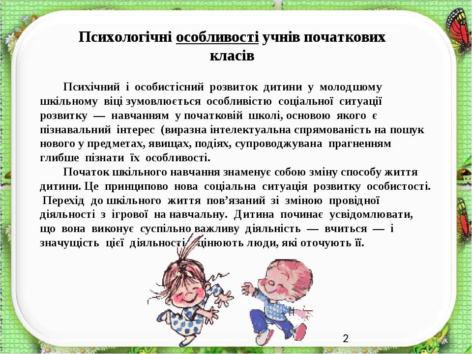 Психологічні особливості учнів початкових класів Психічний і особистісний розвиток дитини у молодшому шкільному віці зумовлюється особливістю соціа...