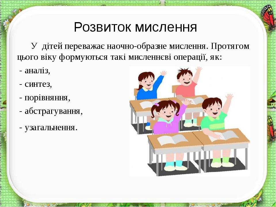 У дітей переважає наочно-образне мислення. Протягом цього віку формуються такі мисленнєві операції, як: - аналіз, - синтез, - порівняння, - абстраг...