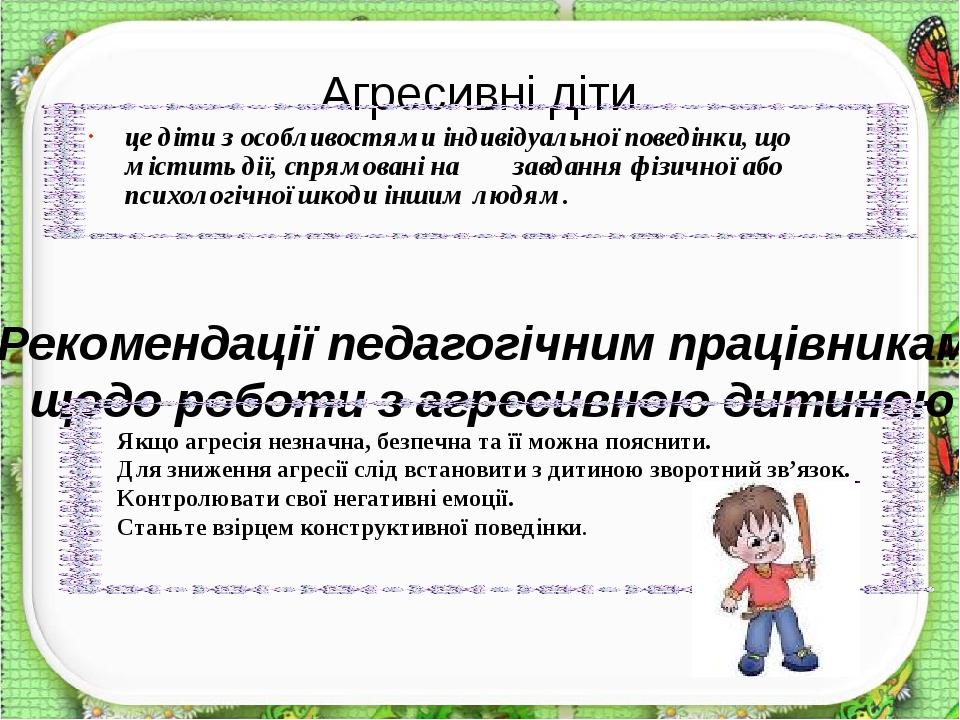 це діти з особливостями індивідуальної поведінки, що містить дії, спрямовані на завдання фізичної або психологічної шкоди іншим людям. Агресивні ді...