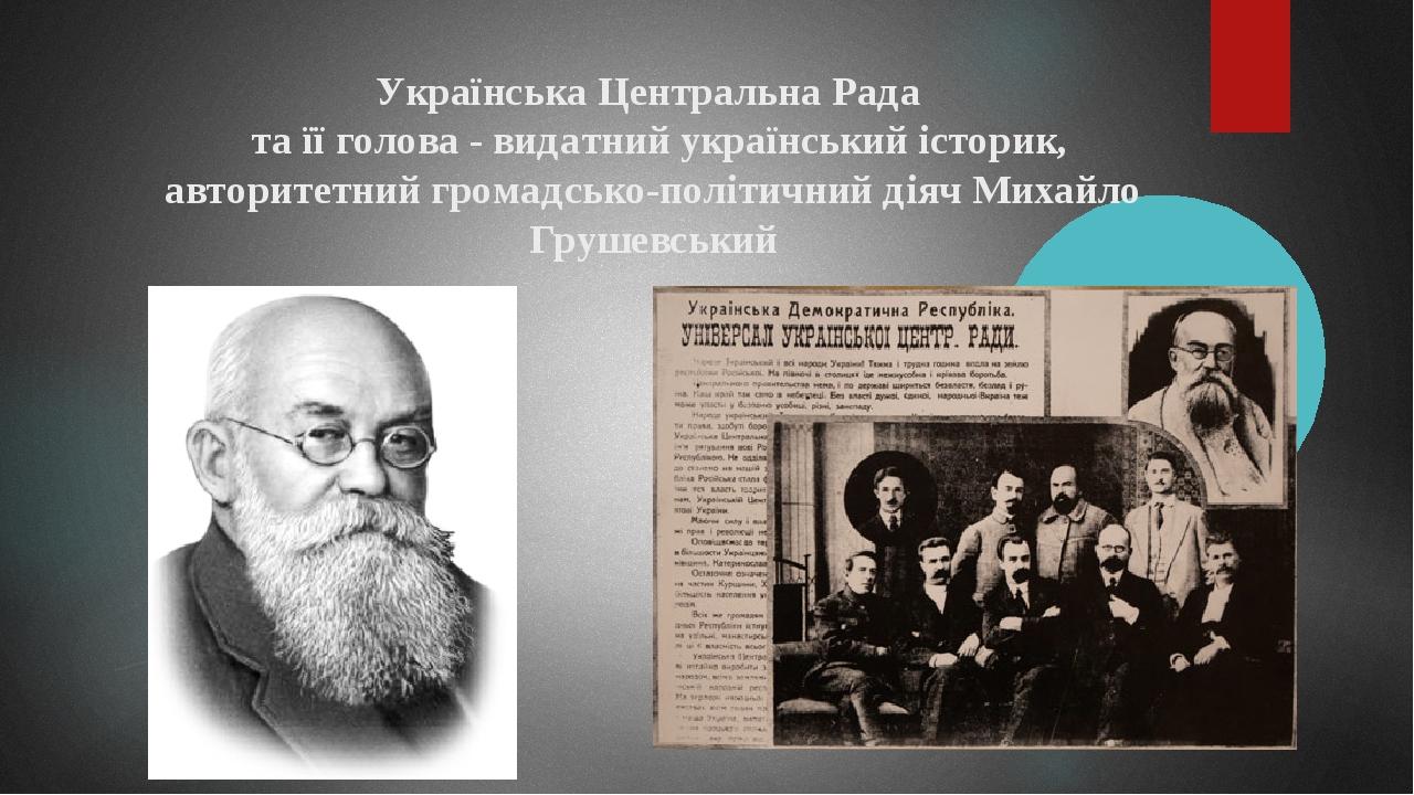 Українська Центральна Рада та її голова - видатний український історик, авторитетний громадсько-політичний діяч Михайло Грушевський