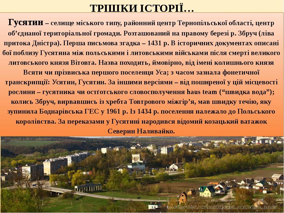 Гусятин – селище міського типу, районний центр Тернопільської області, центр об'єднаної територіальної громади. Розташований на правому березі р. З...