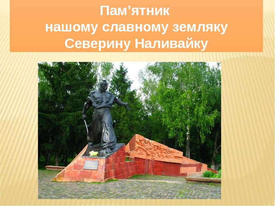 Пам'ятник нашому славному земляку Северину Наливайку