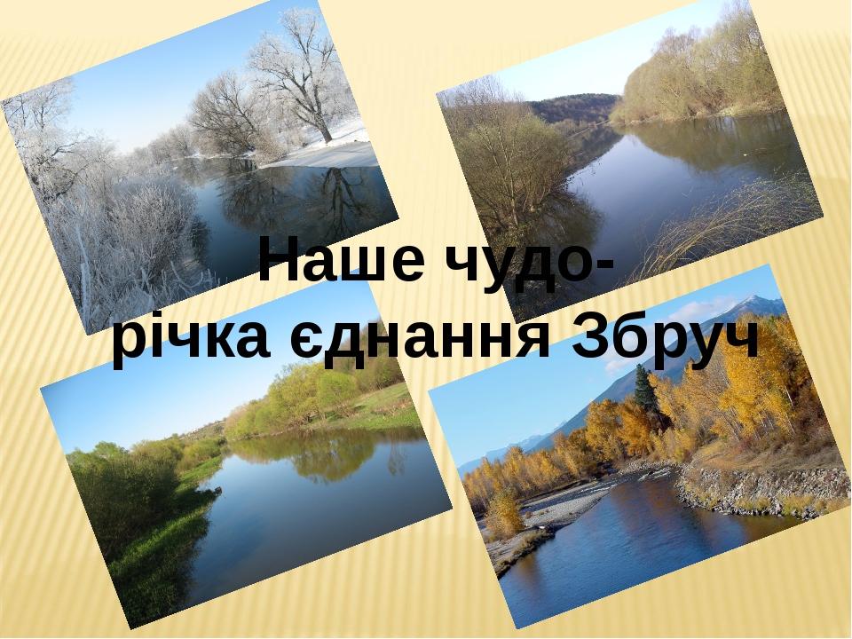 Наше чудо- річка єднання Збруч