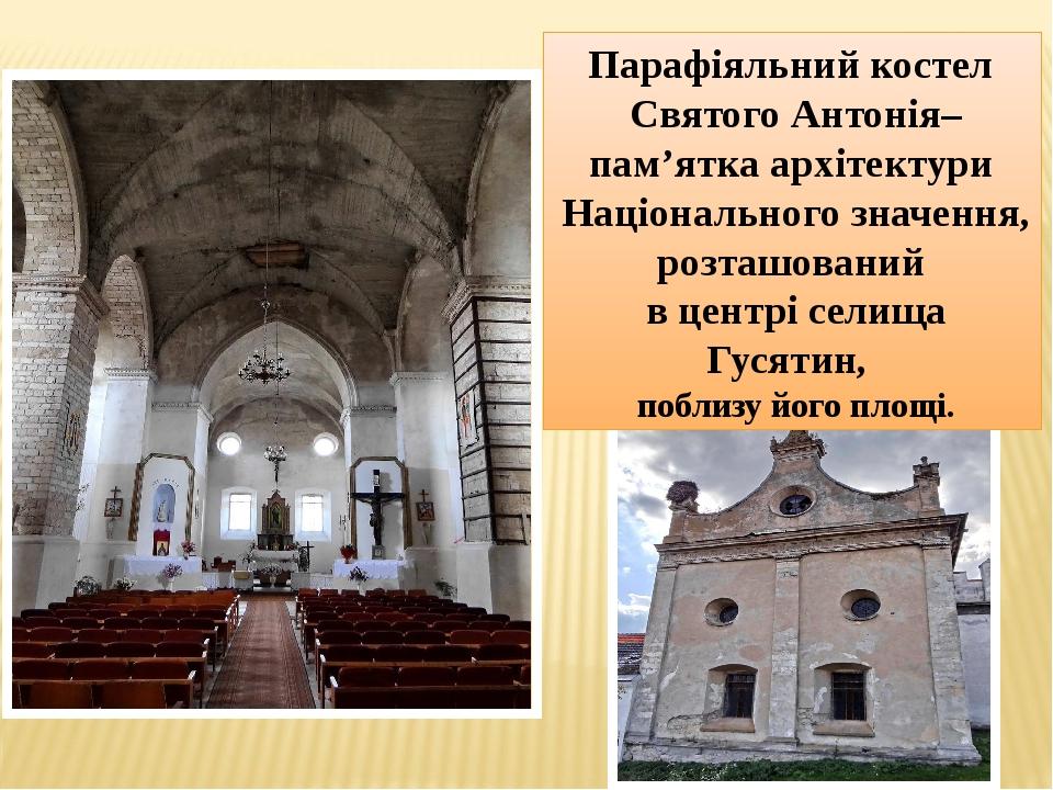 Парафіяльний костел Святого Антонія– пам'ятка архітектури Національного значення, розташований в центрі селища Гусятин, поблизу його площі.