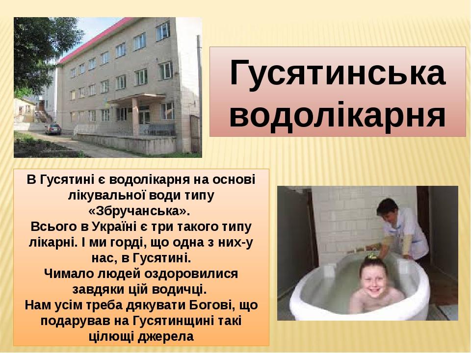 В Гусятині є водолікарня на основі лікувальної води типу «Збручанська». Всього в Україні є три такого типу лікарні. І ми горді, що одна з них-у нас...