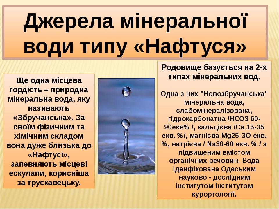 """Джерела мінеральної води типу «Нафтуся» Родовище базується на 2-х типах мінеральних вод. Одна з них """"Новозбручанська"""" мінеральна вода, слабомінерал..."""