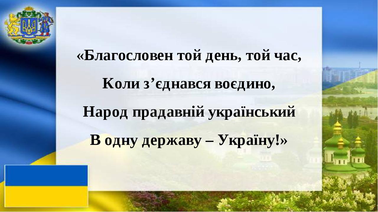 «Благословен той день, той час, Коли з'єднався воєдино, Народ прадавній український В одну державу – Україну!»