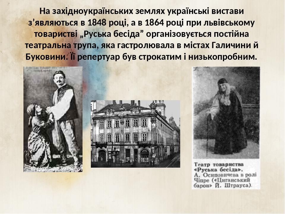 """На західноукраїнських землях українські вистави з'являються в 1848 році, а в 1864 році при львівському товаристві """"Руська бесіда"""" організовується п..."""