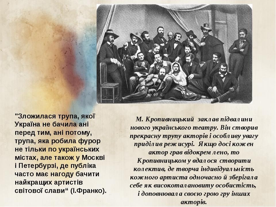 М. Кропивницький заклав підвалини нового українського театру. Він створив прекрасну трупу акторів і особливу увагу приділив режисурі. Якщо досі кож...