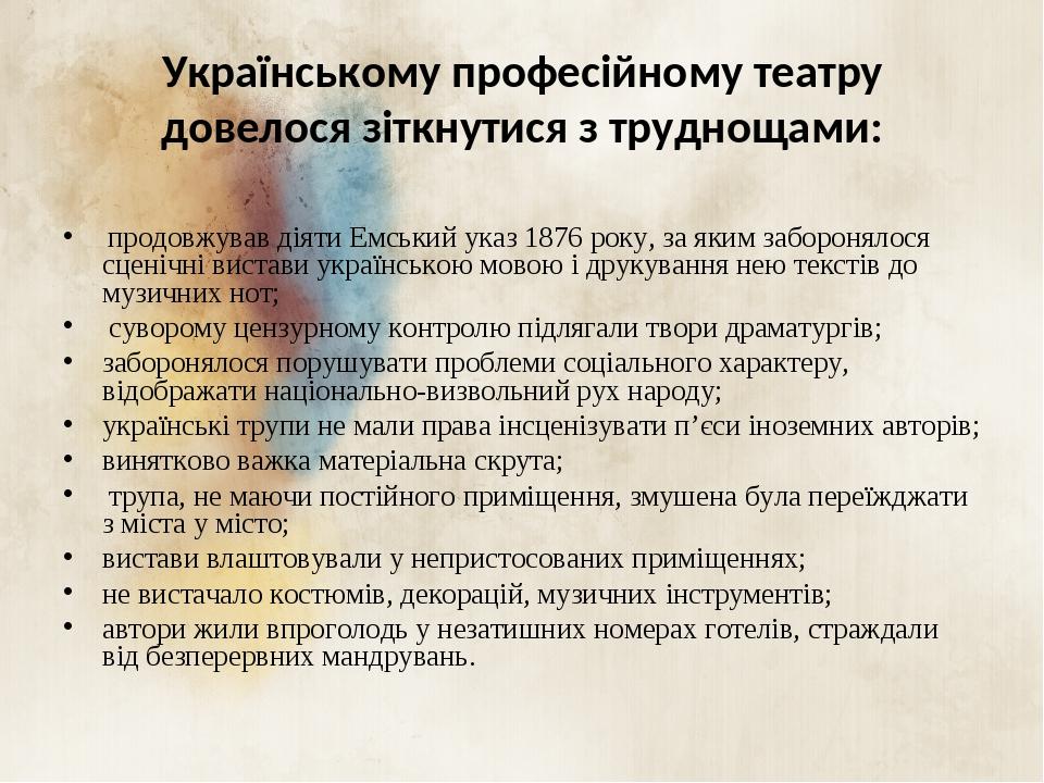 Українському професійному театру довелося зіткнутися з труднощами: продовжував діяти Емський указ 1876 року, за яким заборонялося сценічні вистави ...
