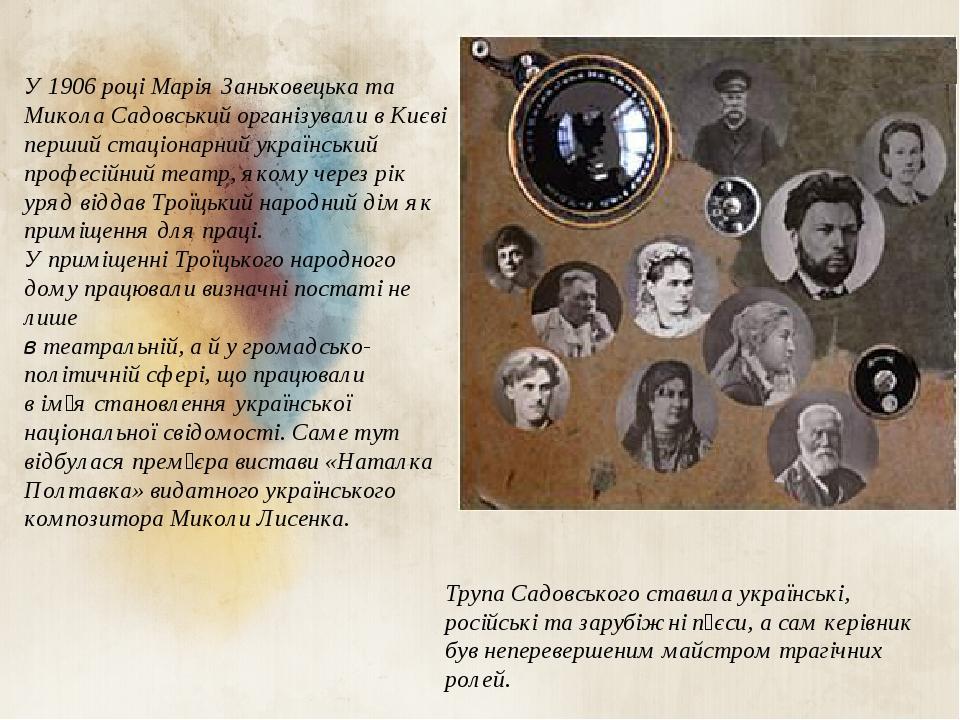 У 1906 році Марія Заньковецька та Микола Садовський організували в Києві перший стаціонарний український професійний театр, якому через рік уряд ві...
