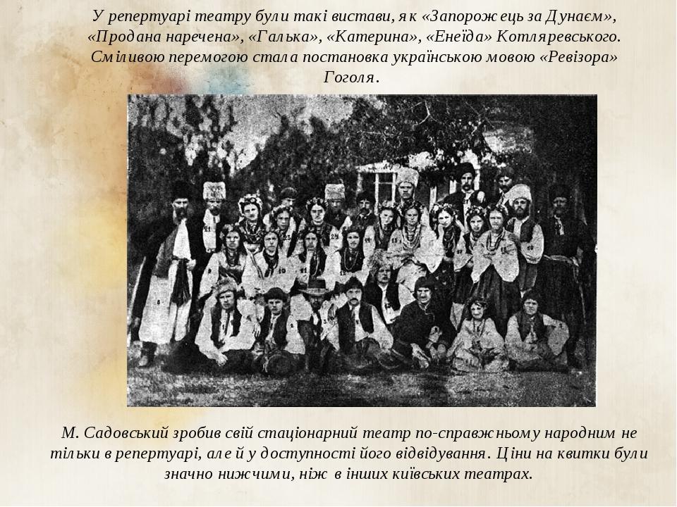 М. Садовський зробив свій стаціонарний театр по-справжньому народним не тільки в репертуарі, але й у доступності його відвідування. Ціни на квитки ...