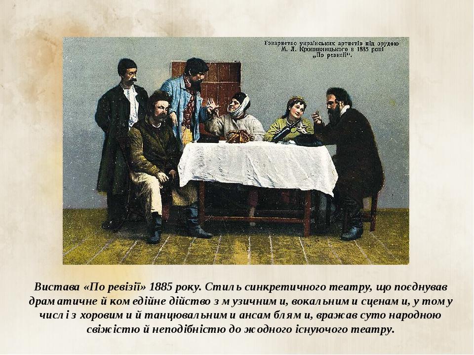 Вистава «По ревізії» 1885 року. Стиль синкретичного театру, що поєднував драматичне й комедійне дійство з музичними, вокальними сценами, у тому чис...