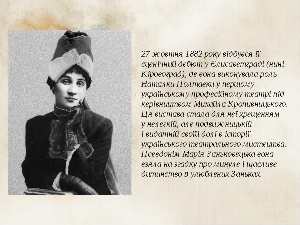 27 жовтня 1882 року відбувся її сценічний дебют у Єлисаветграді (нині Кіровоград), де вона виконувала роль Наталки Полтавки у першому українському ...