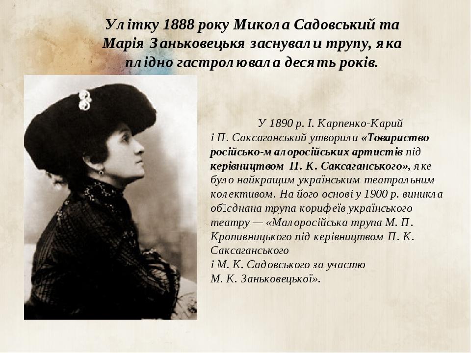 Улітку 1888 року Микола Садовський та Марія Заньковецькя заснували трупу, яка плідно гастролювала десять років. У 1890 р. І. Карпенко-Карий і П. Са...