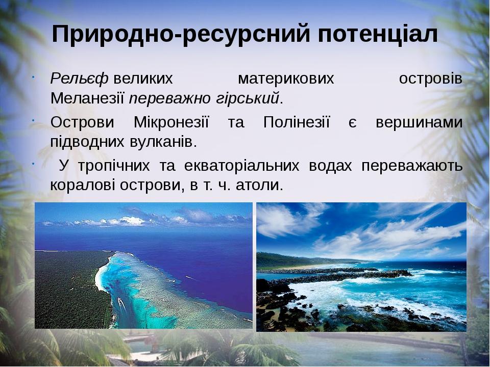 Природно-ресурсний потенціал Рельєфвеликих материкових островів Меланезіїпереважно гірський. Острови Мікронезії та Полінезії є вершинами підводни...
