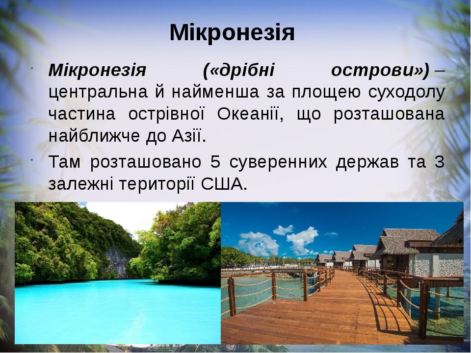 Мікронезія Мікронезія («дрібні острови»)– центральна й найменша за площею суходолу частина острівної Океанії, що розташована найближче до Азії. Та...