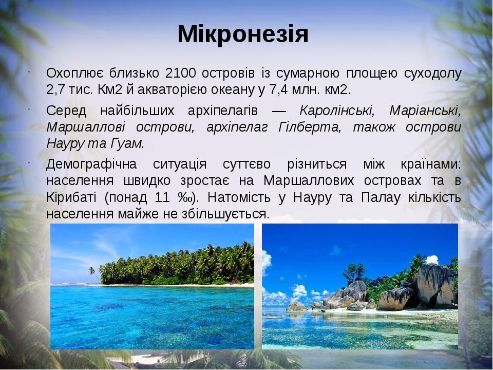 Мікронезія Охоплює близько 2100 островів із сумарною площею суходолу 2,7 тис. Км2 й акваторією океану у 7,4 млн. км2. Серед найбільших архіпелагів ...