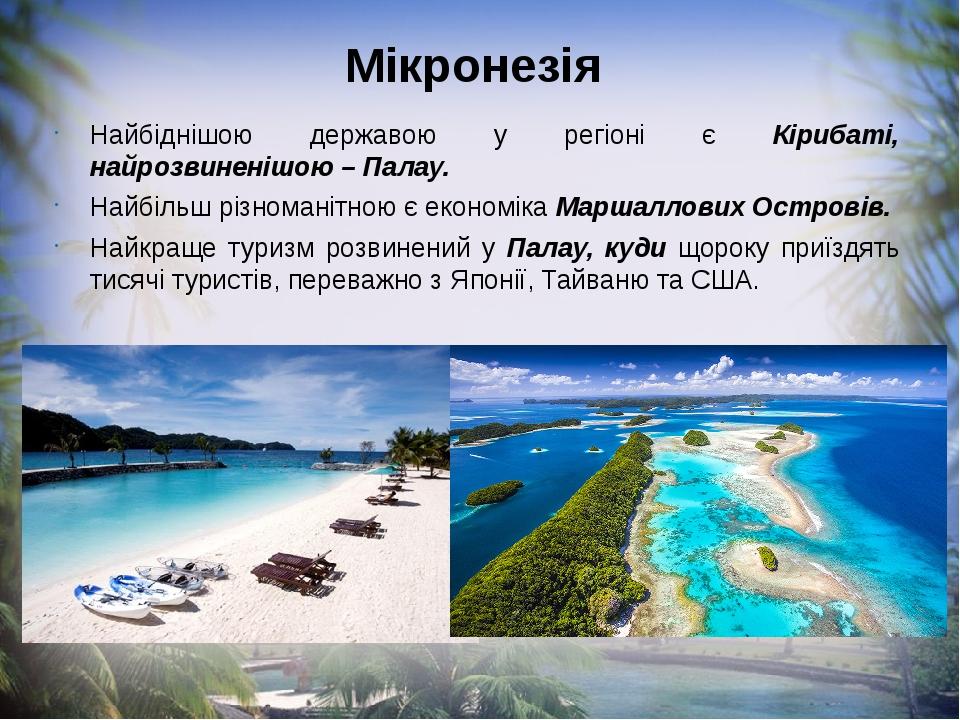 Мікронезія Найбіднішою державою у регіоні є Кірибаті, найрозвиненішою – Палау. Найбільш різноманітною є економіка Маршаллових Островів. Найкраще ту...