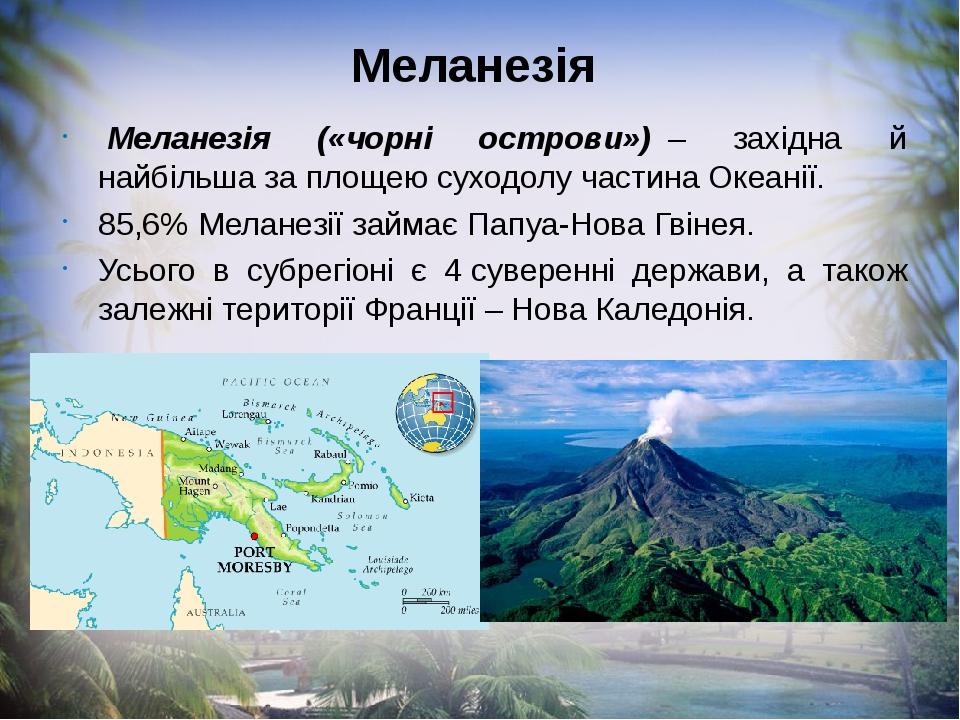 Меланезія Меланезія («чорні острови»)– західна й найбільша за площею суходолу частина Океанії. 85,6% Меланезії займає Папуа-Нова Гвінея. Усього ...