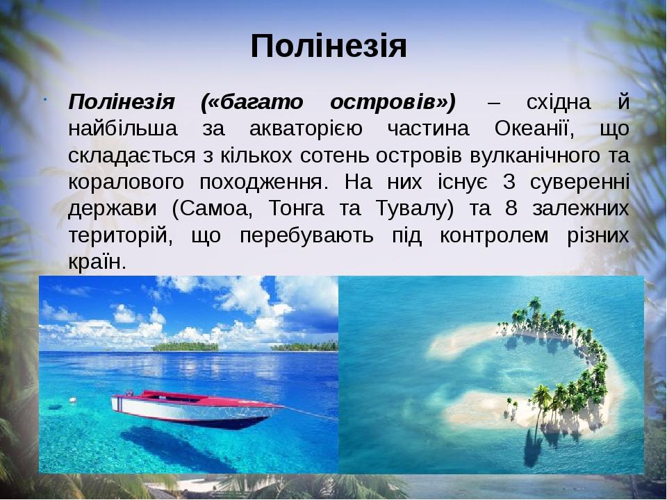 Полінезія Полінезія («багато островів») – східна й найбільша за акваторією частина Океанії, що складається з кількох сотень островів вулканічного ...
