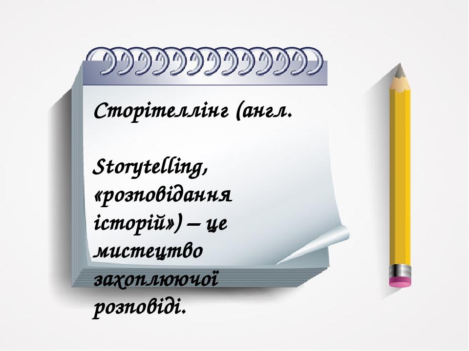 Сторітеллінг (англ. Storytelling, «розповідання історій») – це мистецтво захоплюючої розповіді.