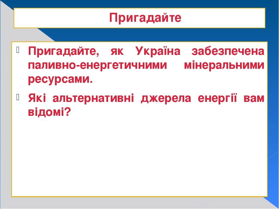 Пригадайте Пригадайте, як Україна забезпечена паливно-енергетичними мінеральними ресурсами. Які альтернативні джерела енергії вам відомі?
