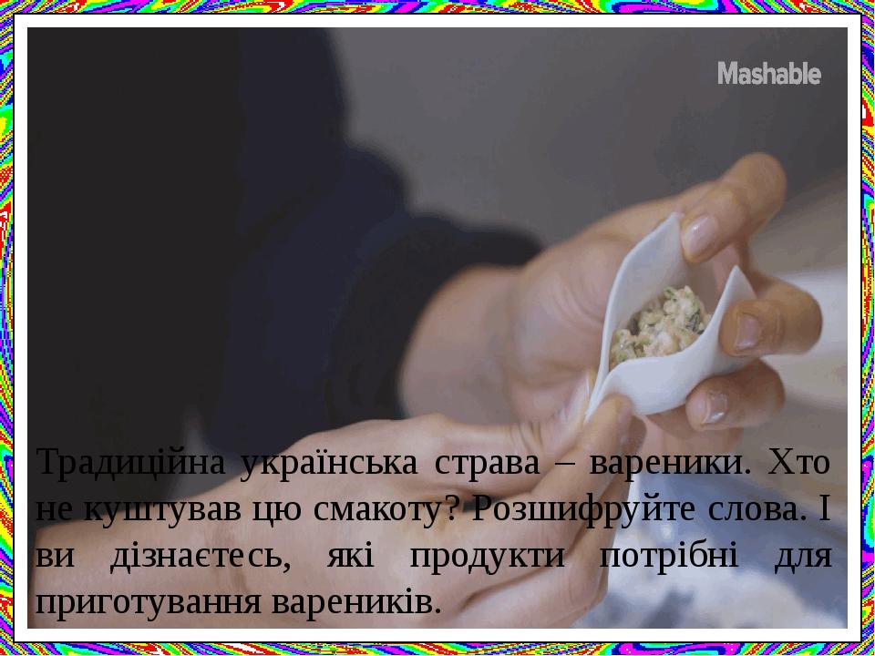 Традиційна українська страва – вареники. Хто не куштував цю смакоту? Розшифруйте слова. І ви дізнаєтесь, які продукти потрібні для приготування вар...