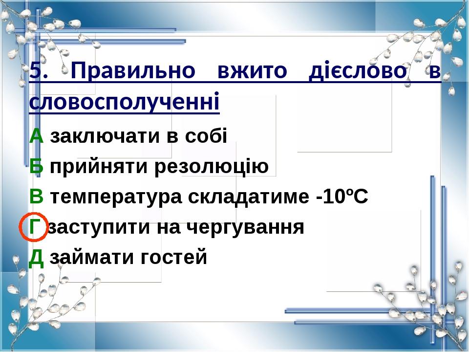 5. Правильно вжито дієслово в словосполученні А заключати в собі Б прийняти резолюцію В температура складатиме -10ºС Г заступити на чергування Д за...