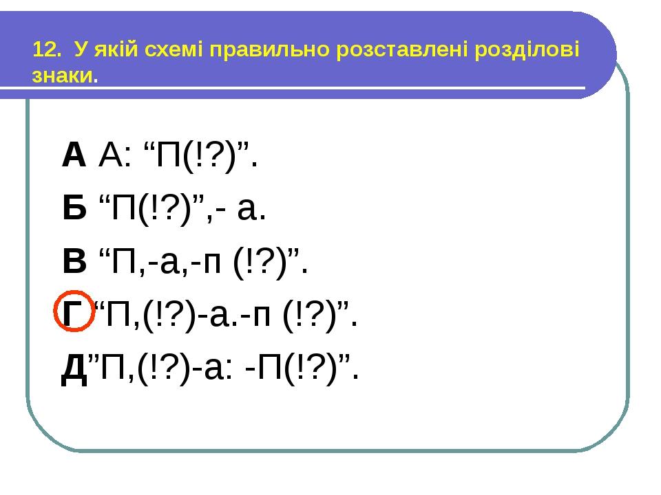"""12. У якій схемі правильно розставлені розділові знаки. А А: """"П(!?)"""". Б """"П(!?)"""",- а. В """"П,-а,-п (!?)"""". Г """"П,(!?)-а.-п (!?)"""". Д""""П,(!?)-а: -П(!?)""""."""