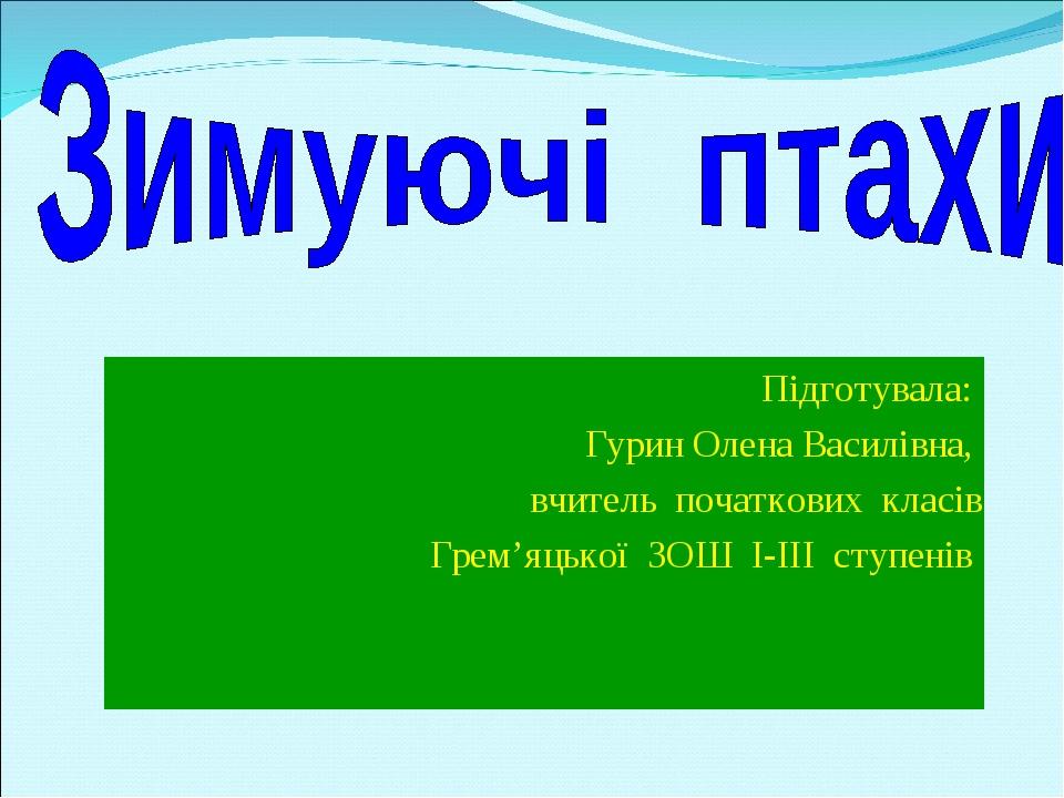Підготувала: Гурин Олена Василівна, вчитель початкових класів Грем'яцької ЗОШ І-ІІІ ступенів