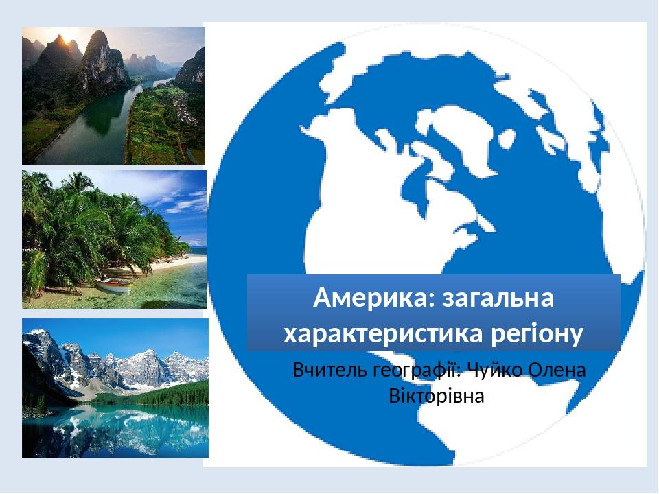 Америка: загальна характеристика регіону Вчитель географії: Чуйко Олена Вікторівна