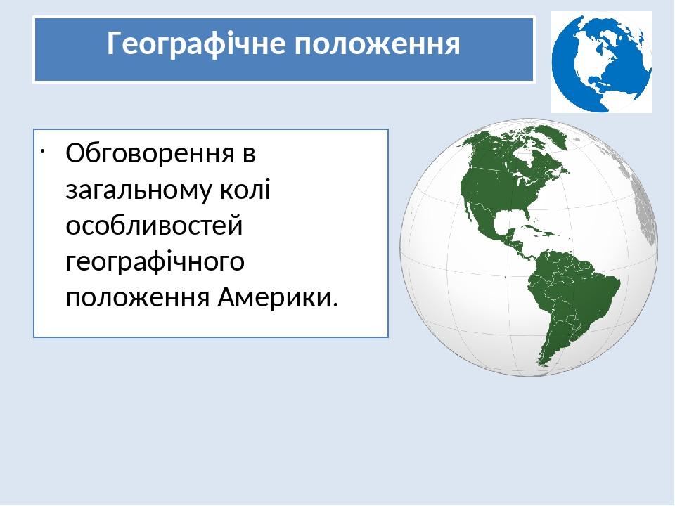 Географічне положення Обговорення в загальному колі особливостей географічного положення Америки.