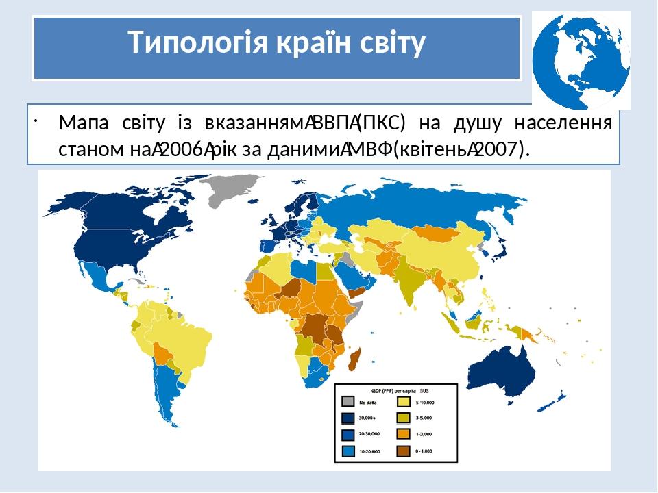 Типологія країн світу Мапа світу із вказаннямВВП(ПКС) на душу населення станом на2006рік за данимиМВФ(квітень2007).