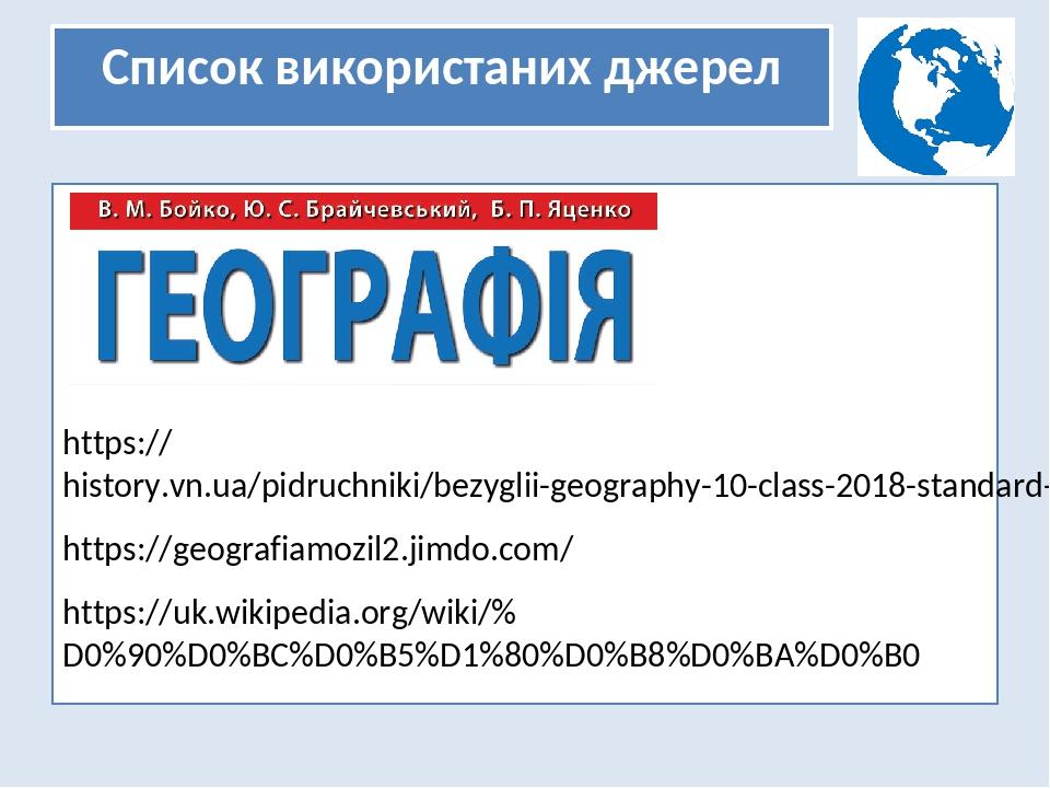 Список використаних джерел https://history.vn.ua/pidruchniki/bezyglii-geography-10-class-2018-standard-level/21.php https://geografiamozil2.jimdo.c...